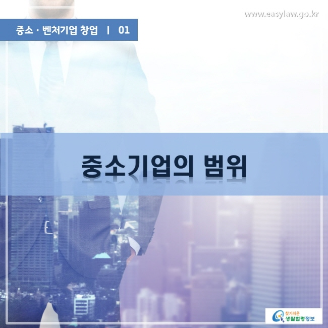중소·벤처기업 창업 | 01 중소기업의 범위 www.easylaw.go.kr 찾기쉬운 생활법령정보 로고